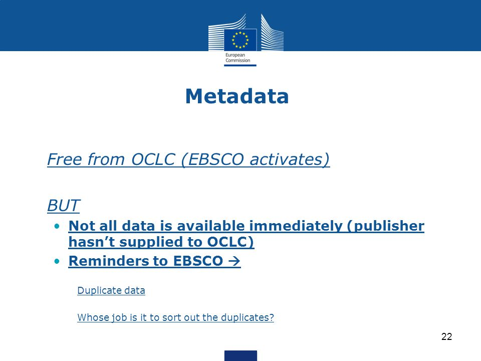Metadata Free from OCLC (EBSCO activates) BUT Not all data is available immediately (publisher hasn't supplied to OCLC) Reminders to EBSCO  Duplicate data Whose job is it to sort out the duplicates.