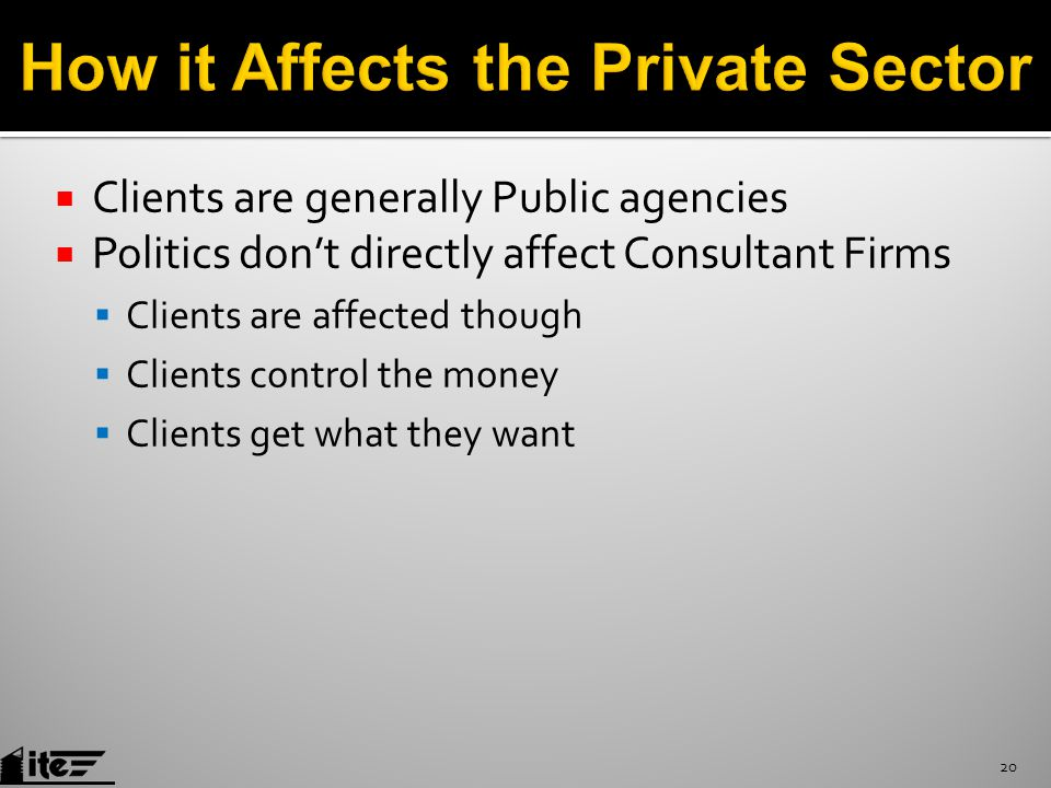  Clients are generally Public agencies  Politics don't directly affect Consultant Firms  Clients are affected though  Clients control the money  Clients get what they want 20