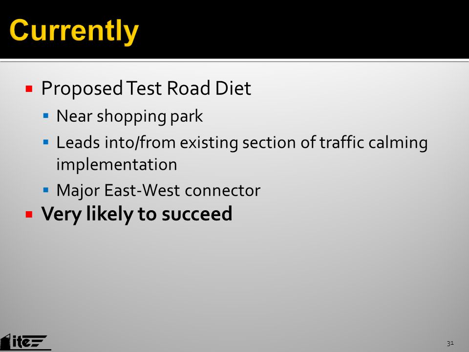  Proposed Test Road Diet  Near shopping park  Leads into/from existing section of traffic calming implementation  Major East-West connector  Very likely to succeed 31