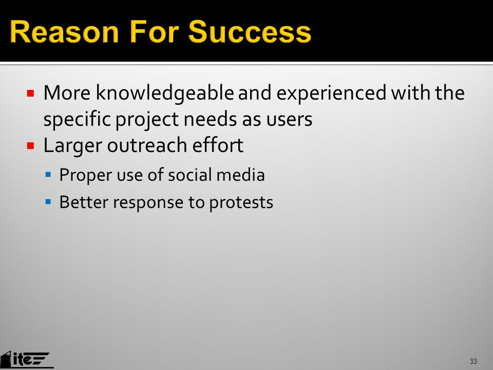  More knowledgeable and experienced with the specific project needs as users  Larger outreach effort  Proper use of social media  Better response to protests 33