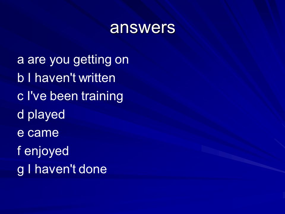 answers a are you getting on b I haven't written c I've been training d played e came f enjoyed g I haven't done