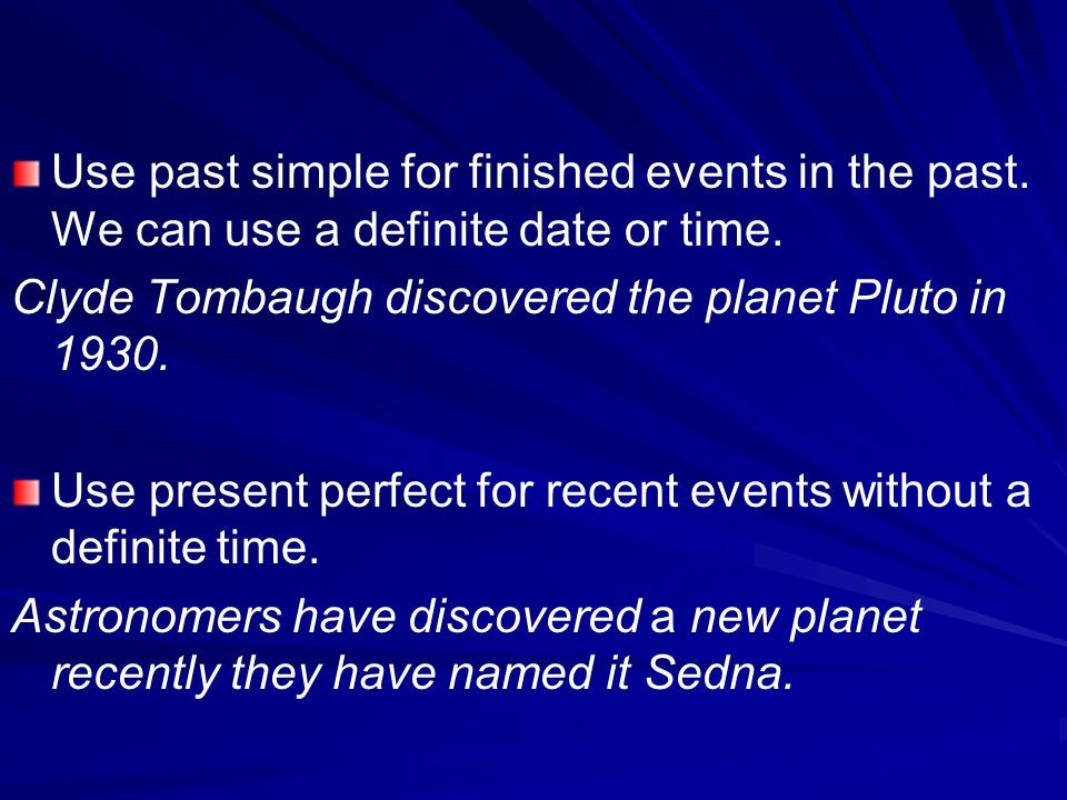 Use past simple for finished events in the past. We can use a definite date or time. Clyde Tombaugh discovered the planet Pluto in 1930. Use present p