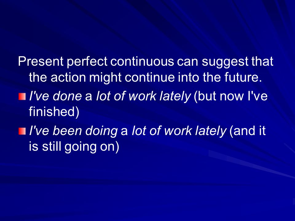 Present perfect continuous can suggest that the action might continue into the future. I've done a lot of work lately (but now I've finished) I've bee