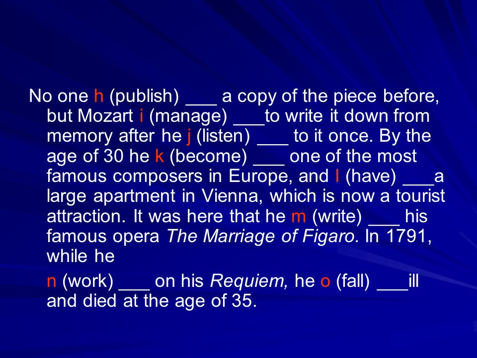 No one h (publish) ___ a copy of the piece before, but Mozart i (manage) ___to write it down from memory after he j (listen) ___ to it once. By the ag