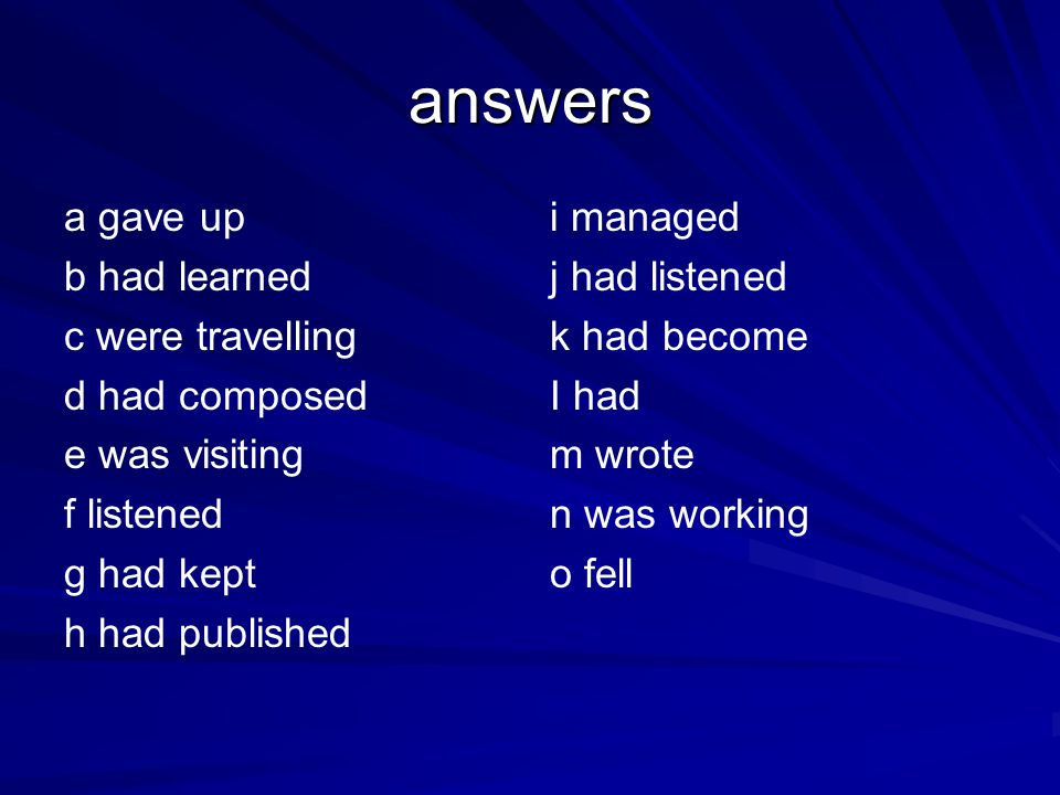 answers a gave up b had learned c were travelling d had composed e was visiting f listened g had kept h had published i managed j had listened k had b