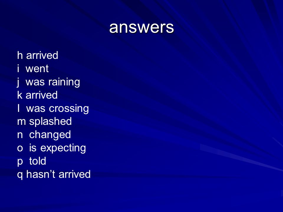 answers h arrived i went j was raining k arrived I was crossing m splashed n changed o is expecting p told q hasn't arrived