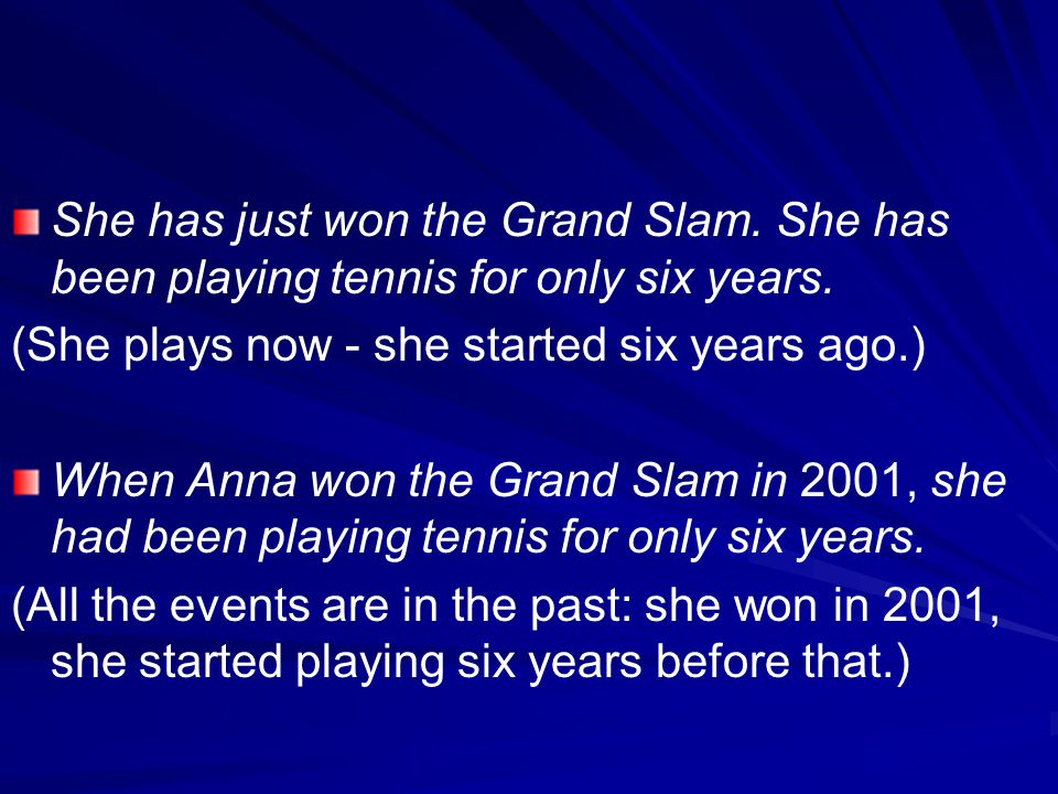 She has just won the Grand Slam. She has been playing tennis for only six years. (She plays now - she started six years ago.) When Anna won the Grand