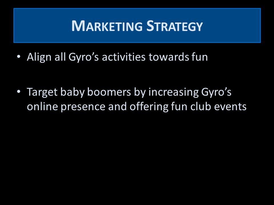 M ARKETING S TRATEGY Align all Gyro's activities towards fun Target baby boomers by increasing Gyro's online presence and offering fun club events