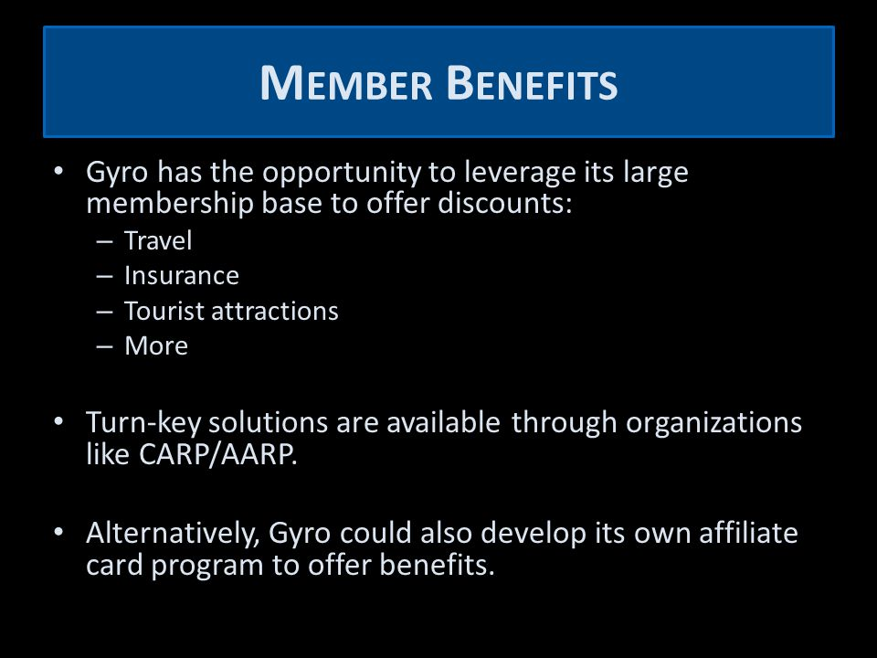 M EMBER B ENEFITS Gyro has the opportunity to leverage its large membership base to offer discounts: – Travel – Insurance – Tourist attractions – More Turn-key solutions are available through organizations like CARP/AARP.