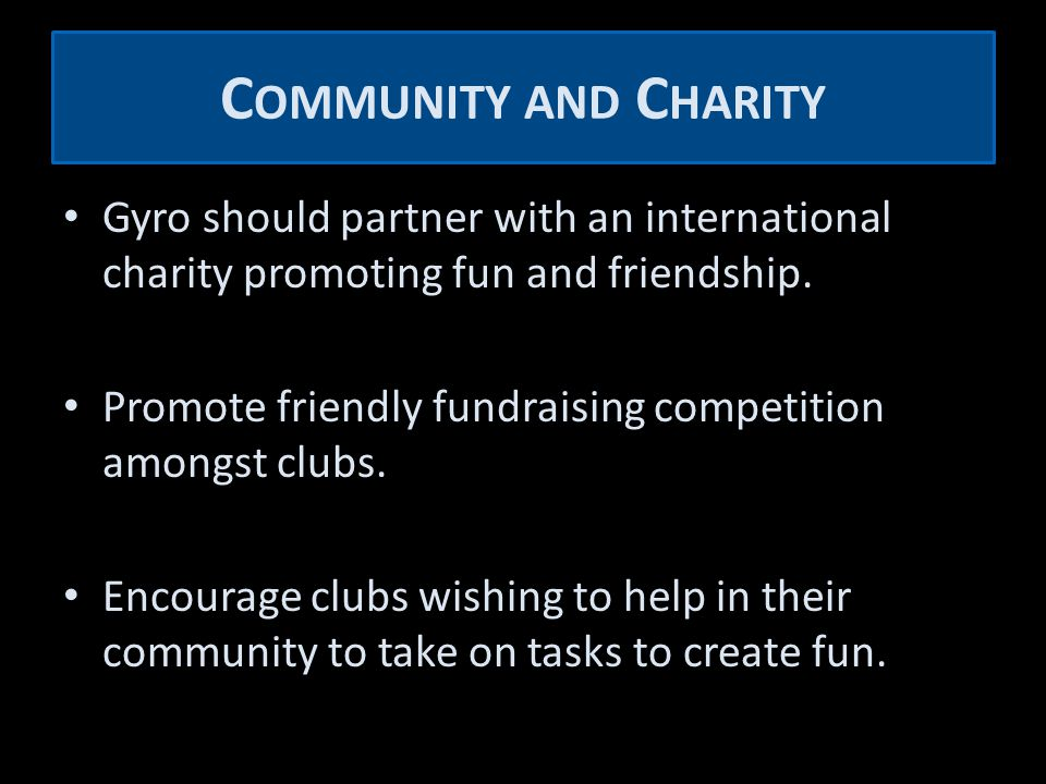 C OMMUNITY AND C HARITY Gyro should partner with an international charity promoting fun and friendship.