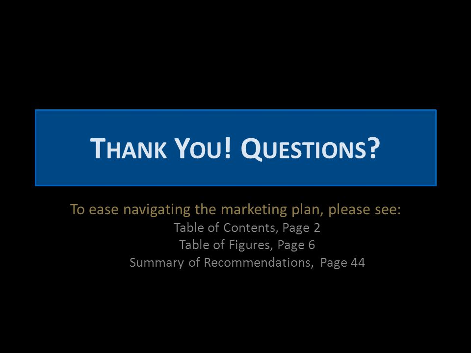 T HANK Y OU ! Q UESTIONS ? To ease navigating the marketing plan, please see: Table of Contents, Page 2 Table of Figures, Page 6 Summary of Recommenda
