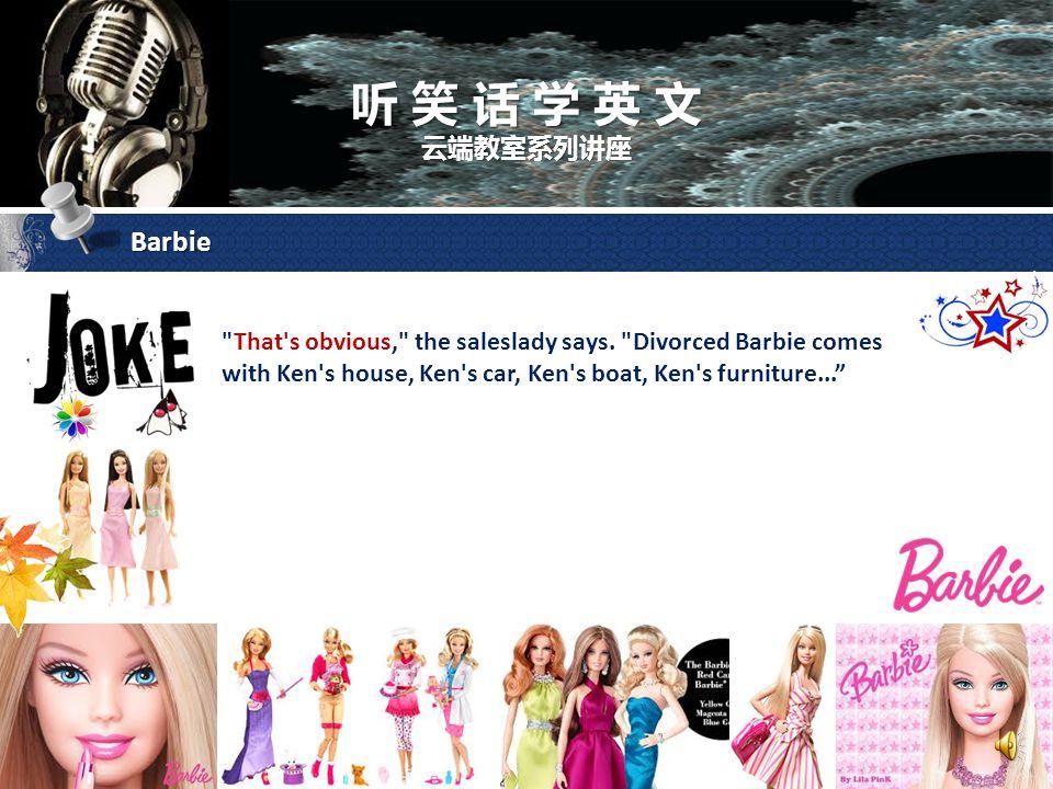 听 笑 话 学 英 文 云端教室系列讲座 Barbie She continues, We have Barbie Goes to the Gym for $19.95, Barbie Goes Shopping for $19.95, Barbie Goes to the Beach for $19.95, Barbie Goes Nightclubbing for $19.95, and Divorced Barbie for $265.00. Larry asks, Why is the Divorced Barbie $265.00 when all the others are only $19.95