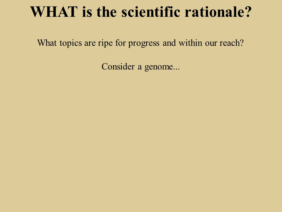 WHAT is the scientific rationale. What topics are ripe for progress and within our reach.