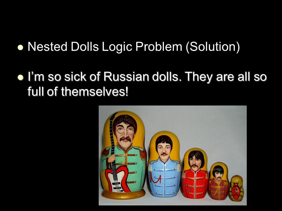 Nested Dolls Logic Problem (Solution) I'm so sick of Russian dolls. They are all so full of themselves! I'm so sick of Russian dolls. They are all so
