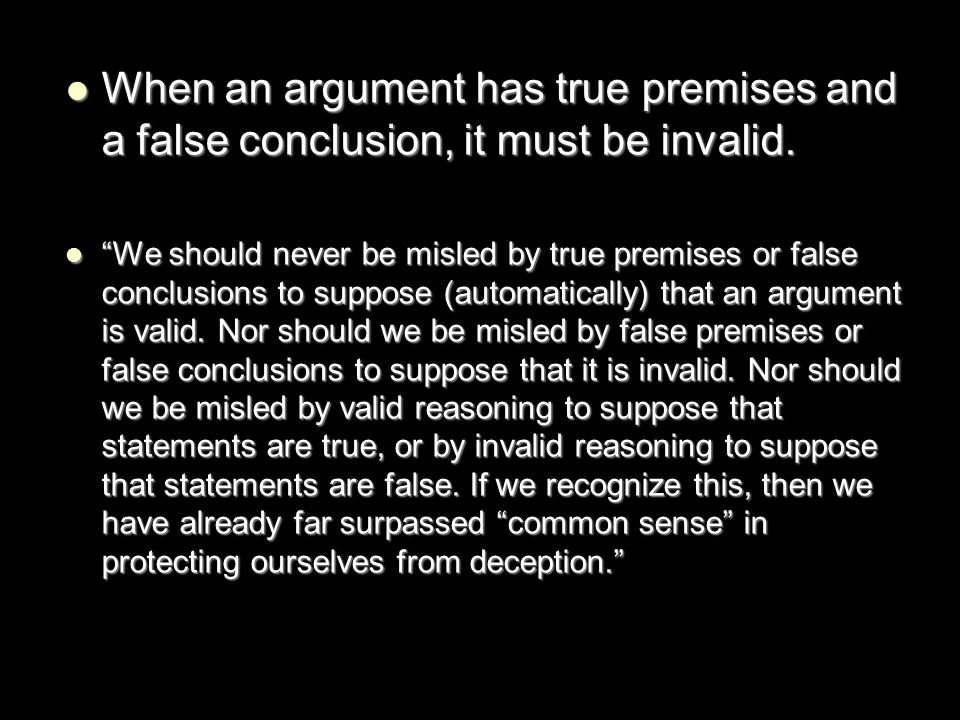 When an argument has true premises and a false conclusion, it must be invalid. When an argument has true premises and a false conclusion, it must be i
