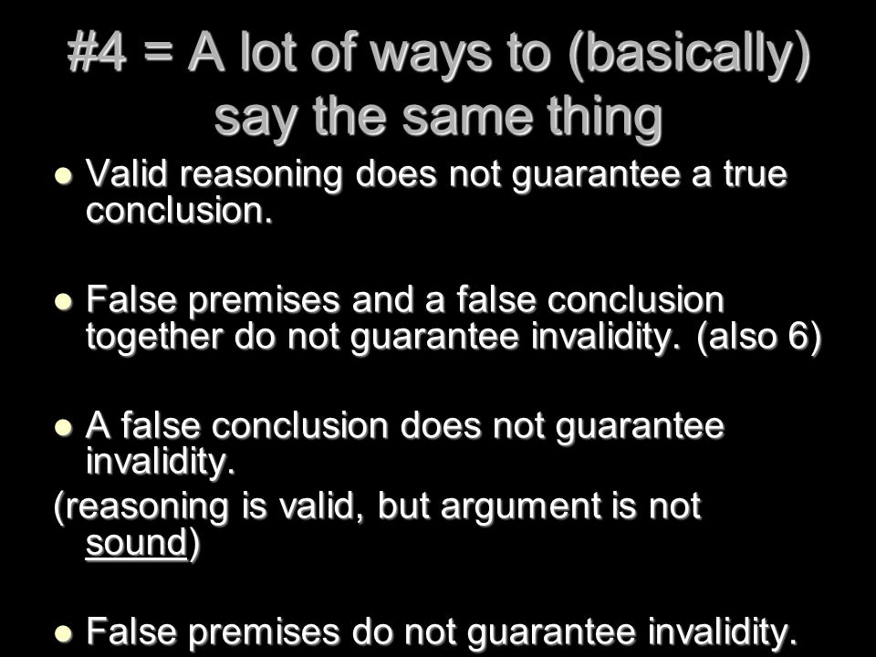 #4 = A lot of ways to (basically) say the same thing Valid reasoning does not guarantee a true conclusion. Valid reasoning does not guarantee a true c