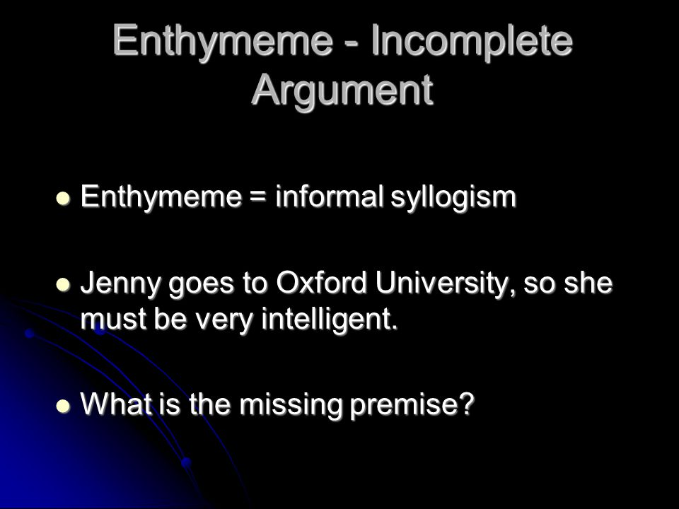 Enthymeme - Incomplete Argument Enthymeme = informal syllogism Enthymeme = informal syllogism Jenny goes to Oxford University, so she must be very int