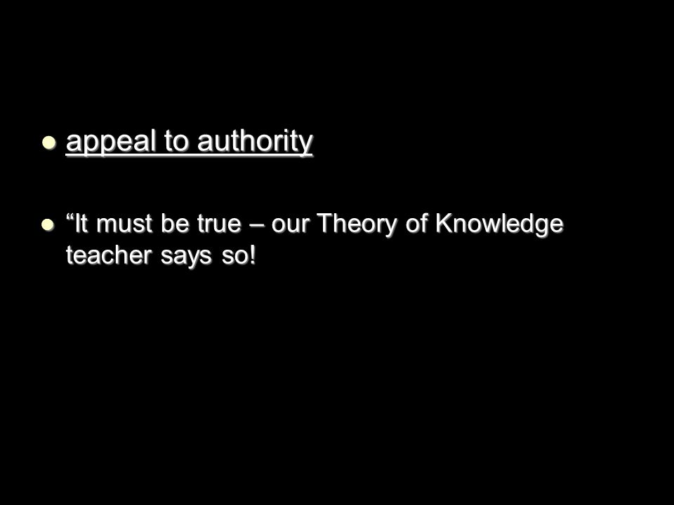 "appeal to authority appeal to authority ""It must be true – our Theory of Knowledge teacher says so! ""It must be true – our Theory of Knowledge teacher"