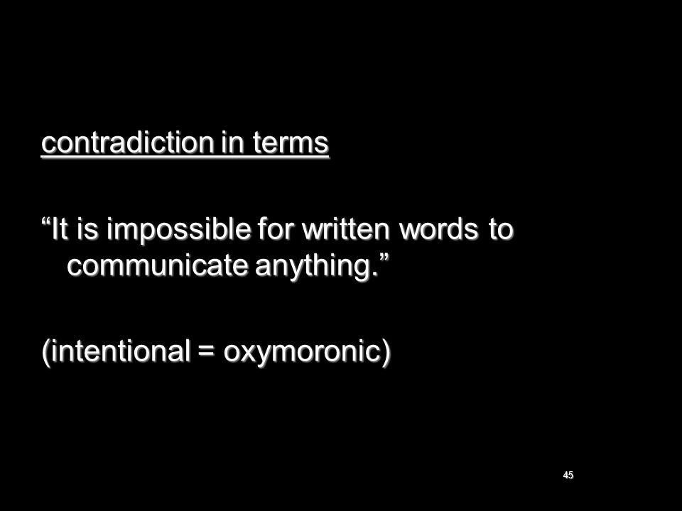 "45 contradiction in terms ""It is impossible for written words to communicate anything."" (intentional = oxymoronic)"