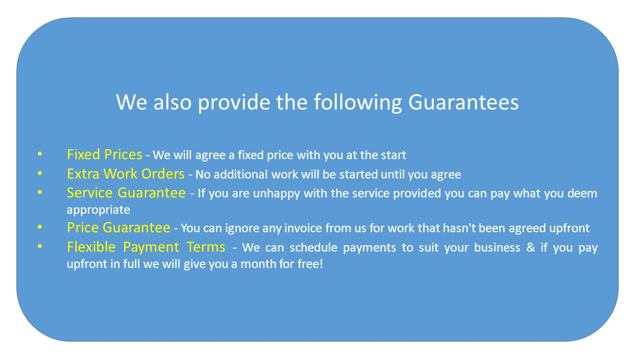 We also provide the following Guarantees Fixed Prices - We will agree a fixed price with you at the start Extra Work Orders - No additional work will be started until you agree Service Guarantee - If you are unhappy with the service provided you can pay what you deem appropriate Price Guarantee - You can ignore any invoice from us for work that hasn t been agreed upfront Flexible Payment Terms - We can schedule payments to suit your business & if you pay upfront in full we will give you a month for free!
