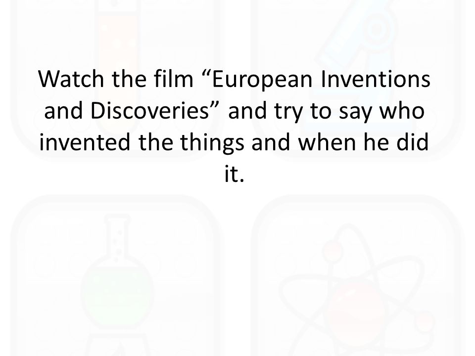 Watch the film European Inventions and Discoveries and try to say who invented the things and when he did it.