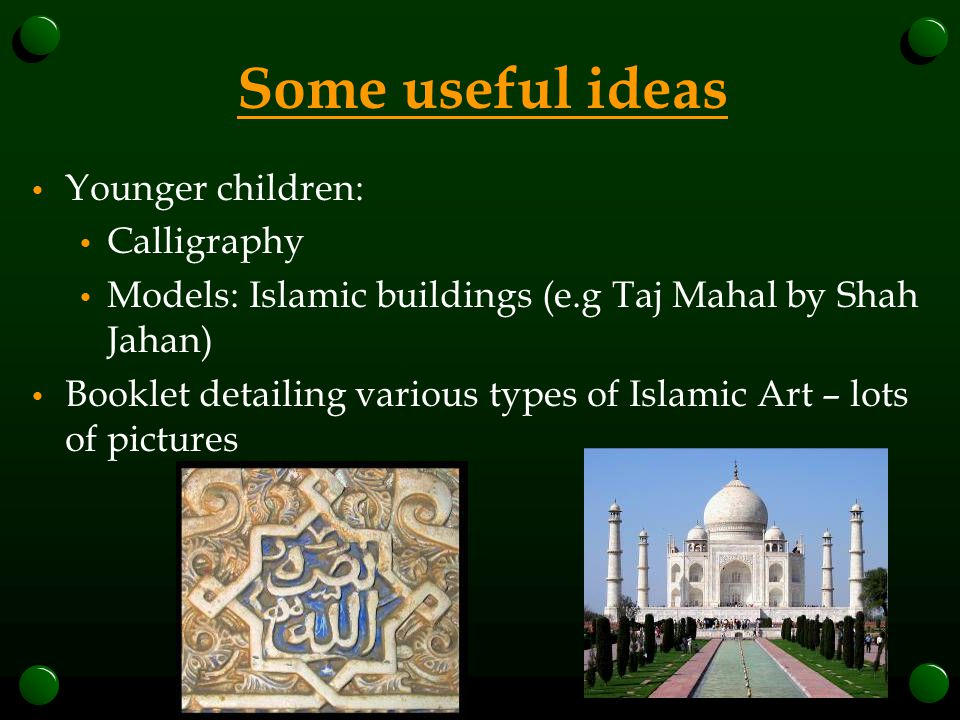 Some useful ideas Younger children: Calligraphy Models: Islamic buildings (e.g Taj Mahal by Shah Jahan) Booklet detailing various types of Islamic Art – lots of pictures