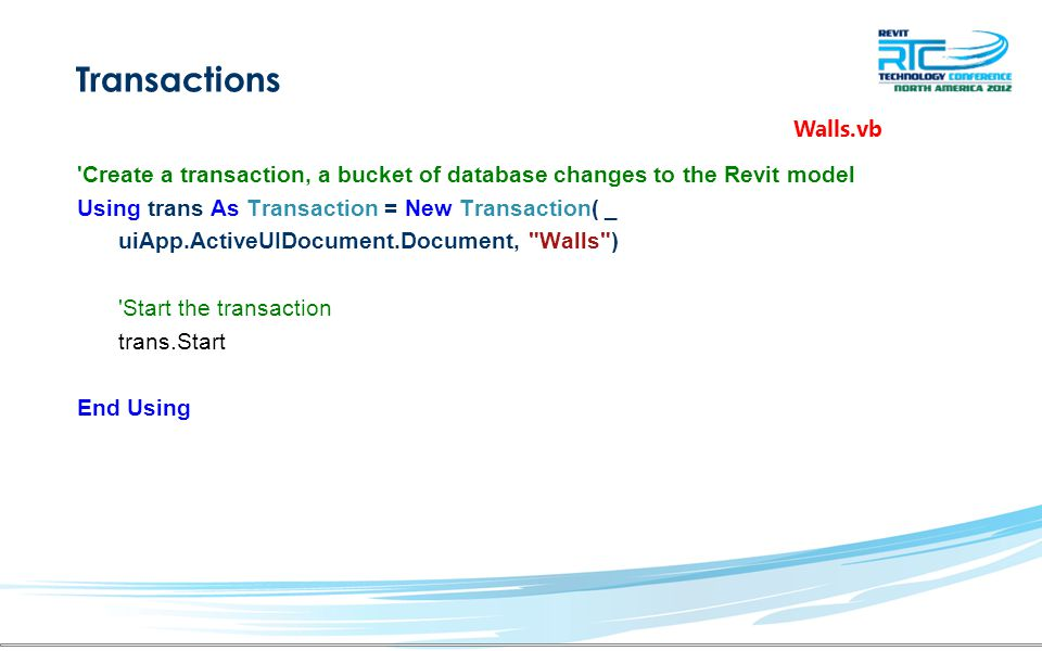 Transactions Create a transaction, a bucket of database changes to the Revit model Using trans As Transaction = New Transaction( _ uiApp.ActiveUIDocument.Document, Walls ) End Using Walls.vb Start the transaction trans.Start