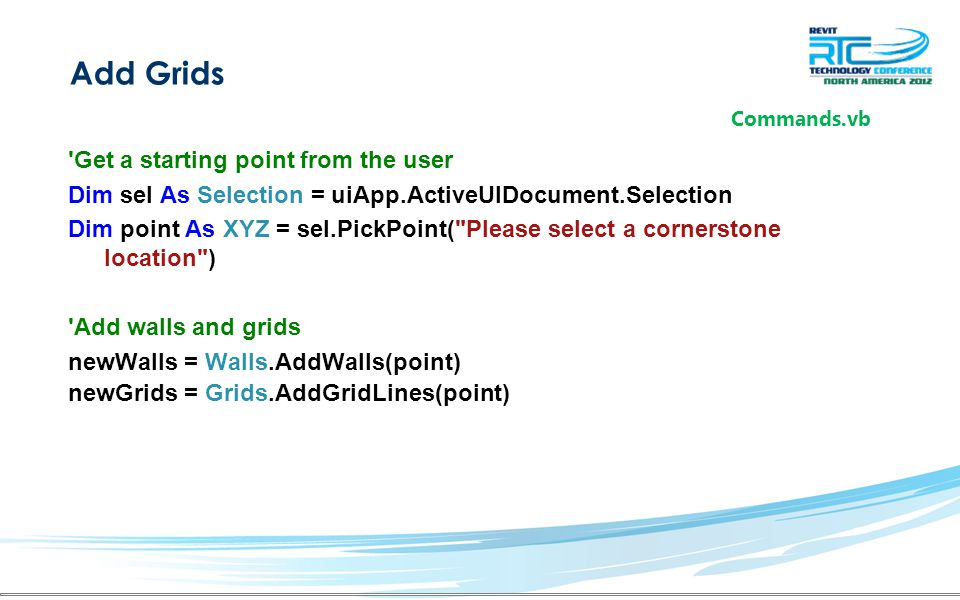 Add Grids Get a starting point from the user Dim sel As Selection = uiApp.ActiveUIDocument.Selection Dim point As XYZ = sel.PickPoint( Please select a cornerstone location ) Add walls and grids newWalls = Walls.AddWalls(point) newGrids = Grids.AddGridLines(point) Commands.vb