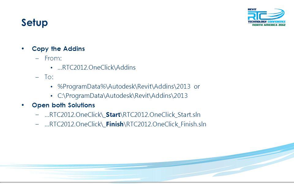 Setup Copy the Addins –From:...RTC2012.OneClick\Addins –To: %ProgramData%\Autodesk\Revit\Addins\2013 or C:\ProgramData\Autodesk\Revit\Addins\2013 Open both Solutions –...RTC2012.OneClick\_Start\RTC2012.OneClick_Start.sln –...RTC2012.OneClick\_Finish\RTC2012.OneClick_Finish.sln