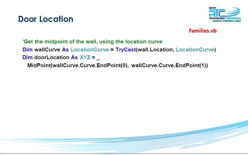 Door Location Get the midpoint of the wall, using the location curve Dim wallCurve As LocationCurve = TryCast(wall.Location, LocationCurve) Dim doorLocation As XYZ = _ MidPoint(wallCurve.Curve.EndPoint(0), wallCurve.Curve.EndPoint(1)) Families.vb