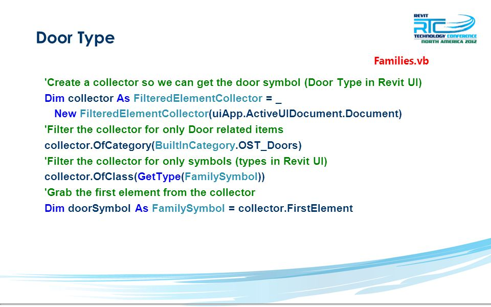Door Type Create a collector so we can get the door symbol (Door Type in Revit UI) Dim collector As FilteredElementCollector = _ New FilteredElementCollector(uiApp.ActiveUIDocument.Document) Filter the collector for only Door related items collector.OfCategory(BuiltInCategory.OST_Doors) Filter the collector for only symbols (types in Revit UI) collector.OfClass(GetType(FamilySymbol)) Grab the first element from the collector Dim doorSymbol As FamilySymbol = collector.FirstElement Families.vb