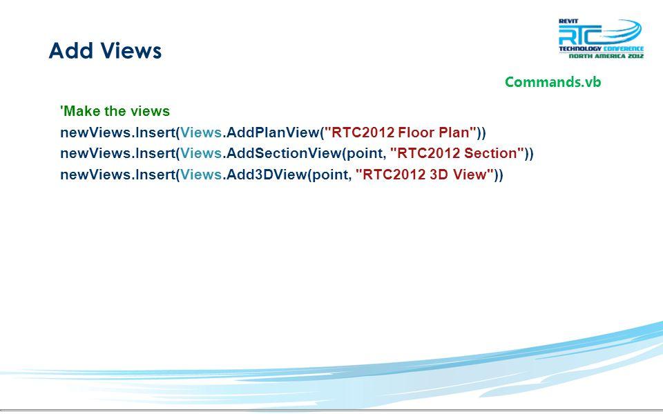 Add Views Make the views newViews.Insert(Views.AddPlanView( RTC2012 Floor Plan )) newViews.Insert(Views.AddSectionView(point, RTC2012 Section )) newViews.Insert(Views.Add3DView(point, RTC2012 3D View )) Commands.vb