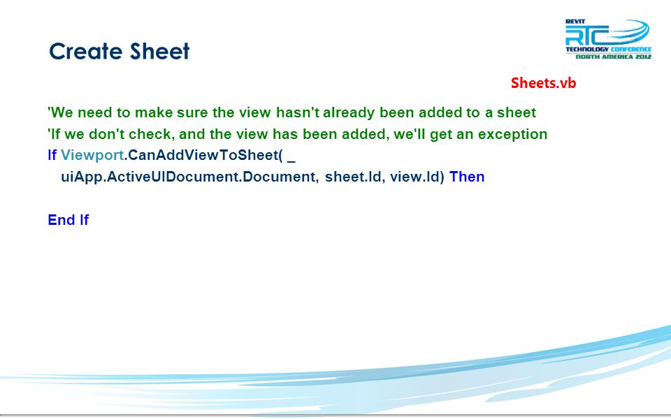 Create Sheet We need to make sure the view hasn t already been added to a sheet If we don t check, and the view has been added, we ll get an exception If Viewport.CanAddViewToSheet( _ uiApp.ActiveUIDocument.Document, sheet.Id, view.Id) Then End If Sheets.vb