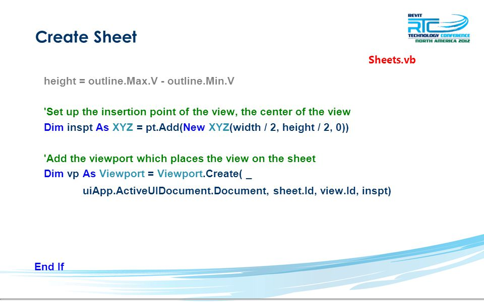 Create Sheet height = outline.Max.V - outline.Min.V Set up the insertion point of the view, the center of the view Dim inspt As XYZ = pt.Add(New XYZ(width / 2, height / 2, 0)) Add the viewport which places the view on the sheet Dim vp As Viewport = Viewport.Create( _ uiApp.ActiveUIDocument.Document, sheet.Id, view.Id, inspt) End If Sheets.vb