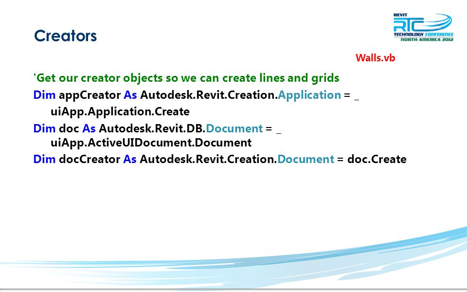 Creators Walls.vb Get our creator objects so we can create lines and grids Dim appCreator As Autodesk.Revit.Creation.Application = _ uiApp.Application.Create Dim doc As Autodesk.Revit.DB.Document = _ uiApp.ActiveUIDocument.Document Dim docCreator As Autodesk.Revit.Creation.Document = doc.Create