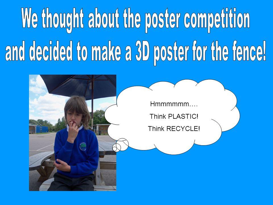Hmmmmmm…. Think PLASTIC! Think RECYCLE!