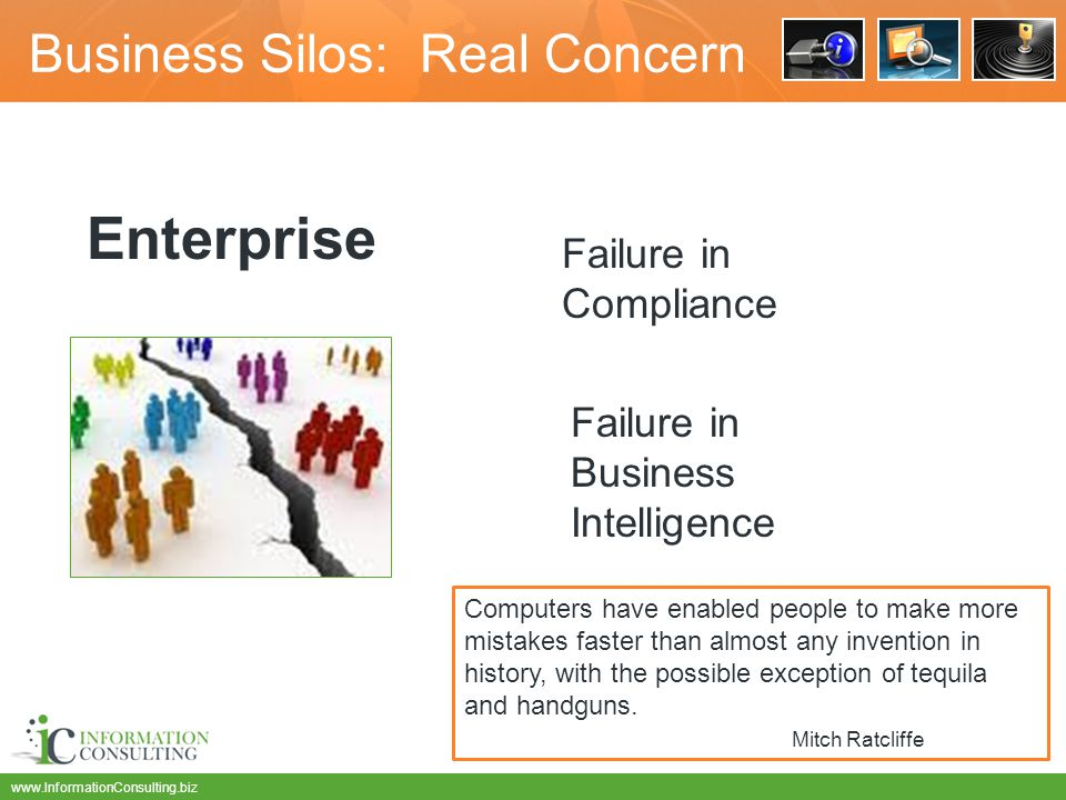 www.InformationConsulting.biz Business Silos: Real Concern Enterprise Failure in Compliance Failure in Business Intelligence Computers have enabled people to make more mistakes faster than almost any invention in history, with the possible exception of tequila and handguns.