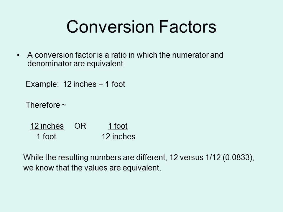 Conversion Factors A conversion factor is a ratio in which the numerator and denominator are equivalent. Example: 12 inches = 1 foot Therefore ~ 12 in