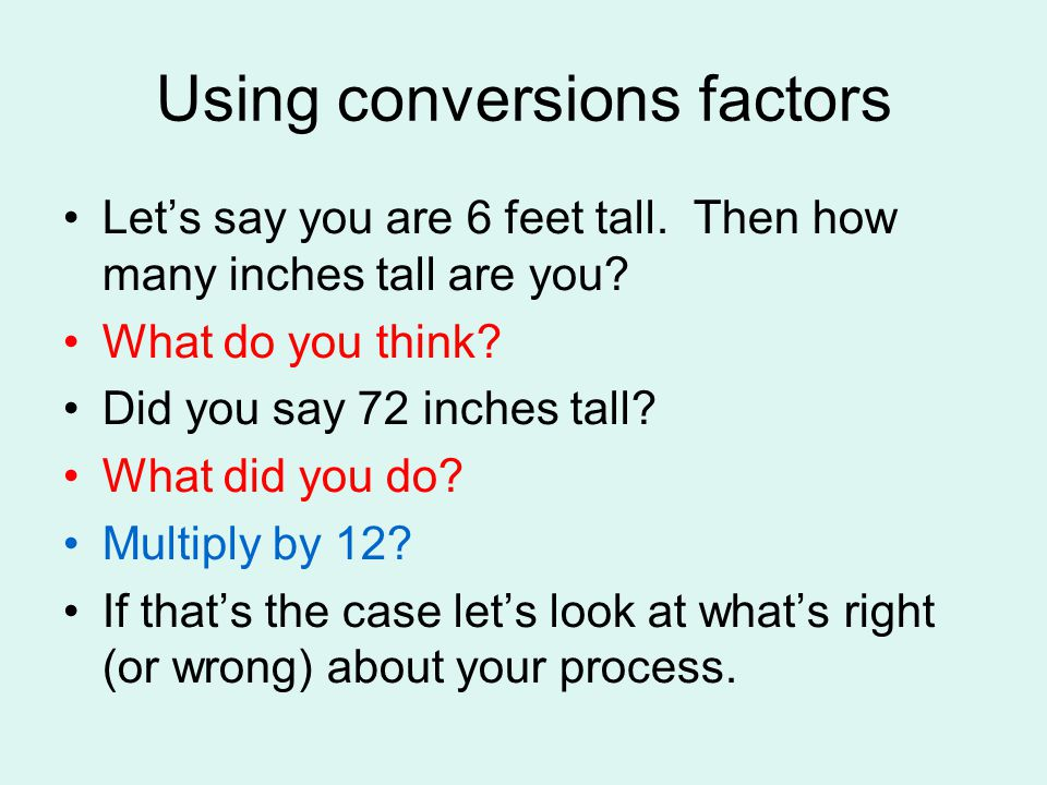 Using conversions factors Let's say you are 6 feet tall.