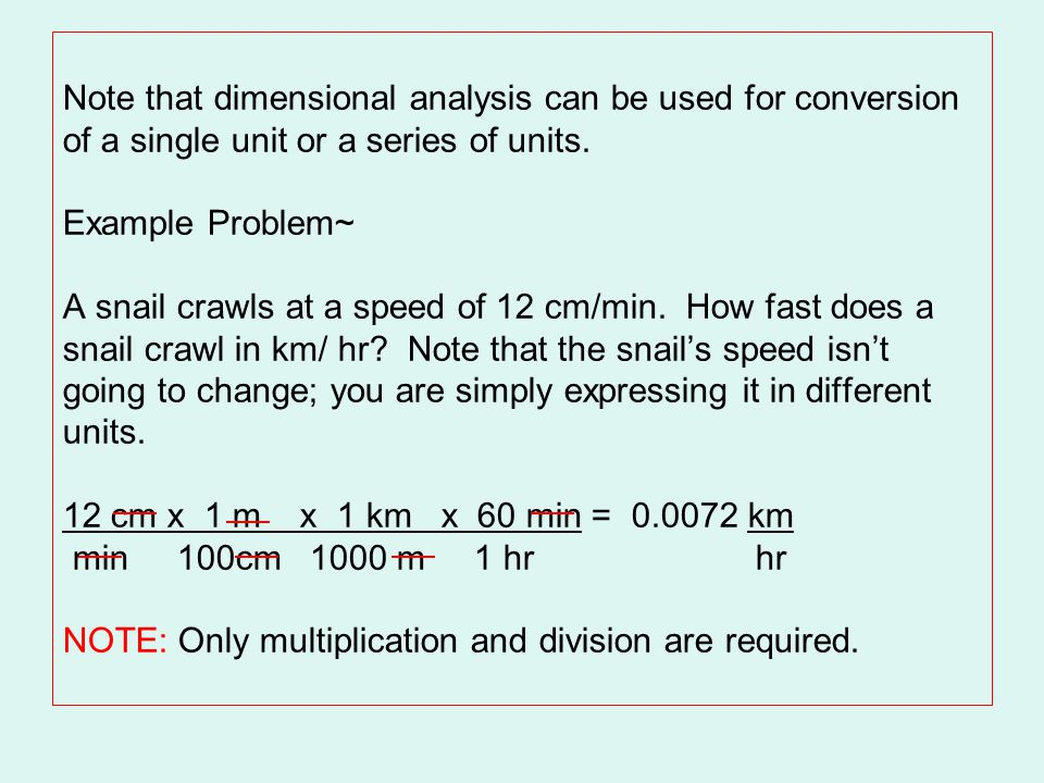 Note that dimensional analysis can be used for conversion of a single unit or a series of units. Example Problem~ A snail crawls at a speed of 12 cm/m
