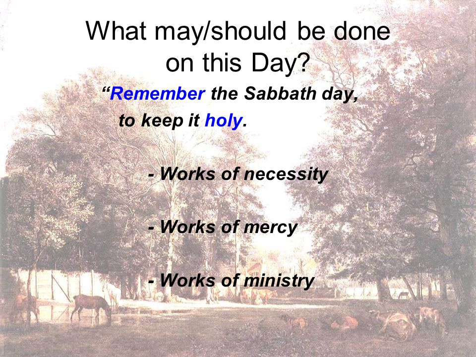 What may/should be done on this Day. Remember the Sabbath day, to keep it holy.