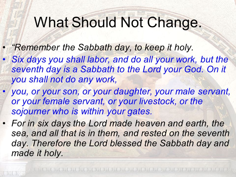 What Should Not Change. Remember the Sabbath day, to keep it holy.