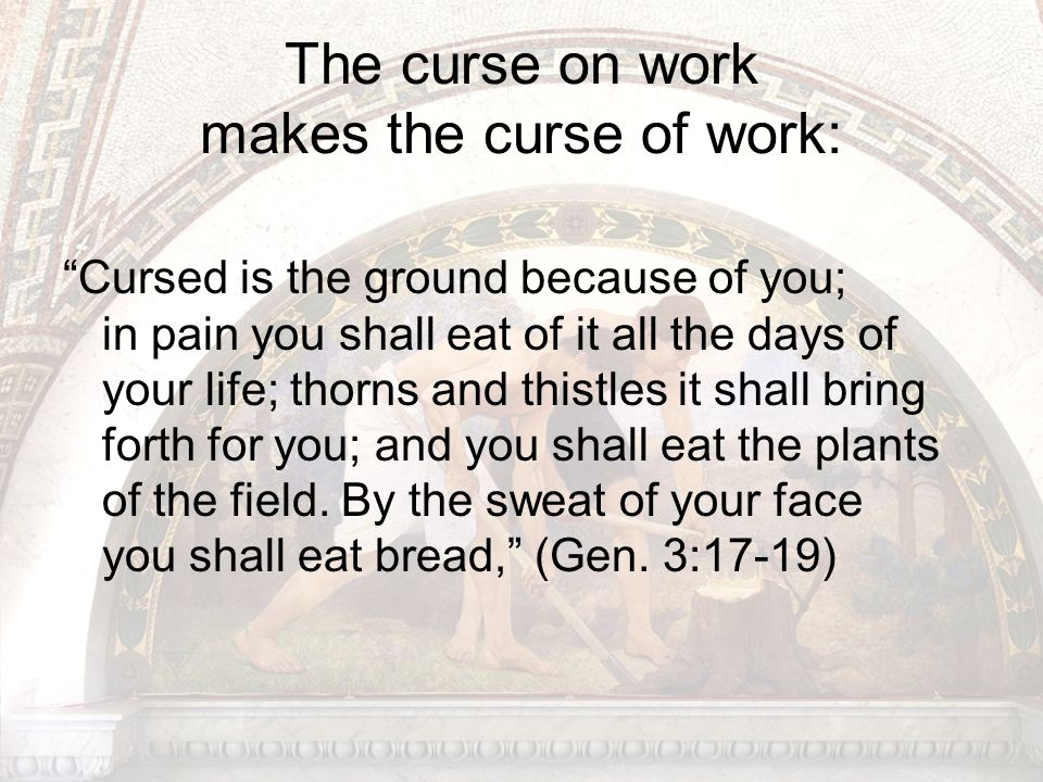 The curse on work makes the curse of work: Cursed is the ground because of you; in pain you shall eat of it all the days of your life; thorns and thistles it shall bring forth for you; and you shall eat the plants of the field.