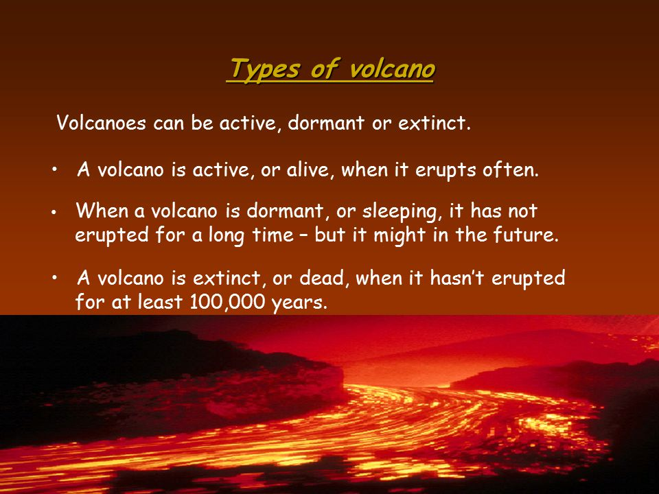 Types of volcano Volcanoes can be active, dormant or extinct.