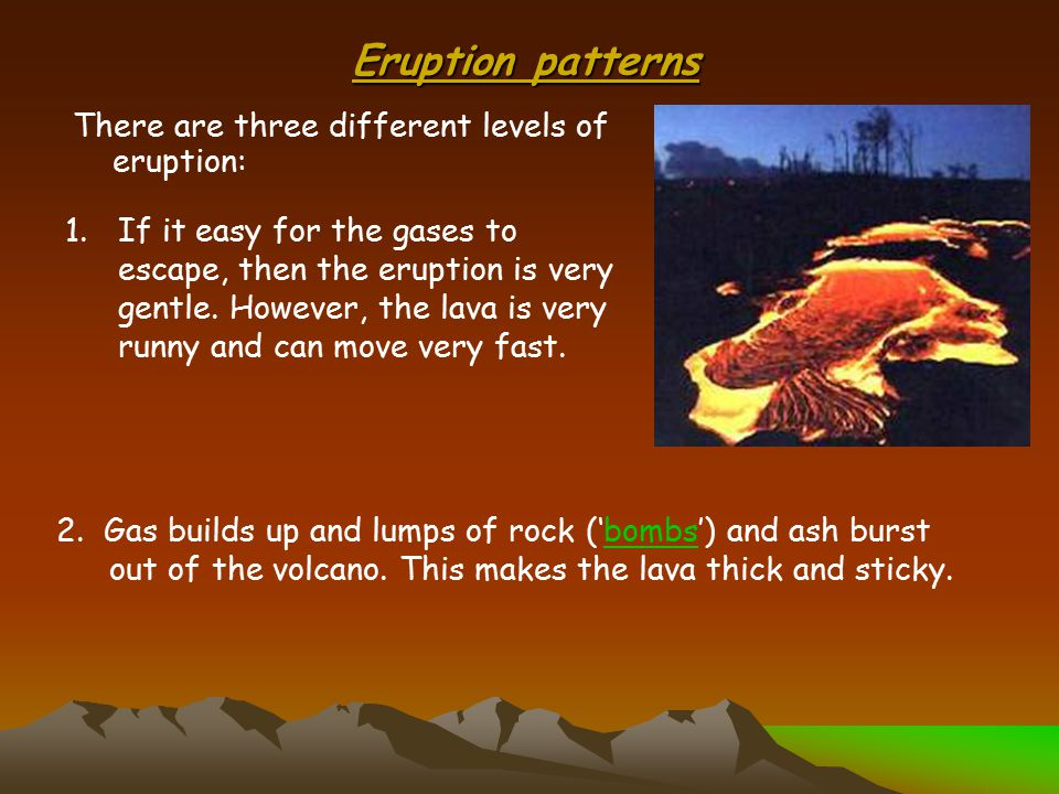 Eruption patterns There are three different levels of eruption: 1.If it easy for the gases to escape, then the eruption is very gentle.