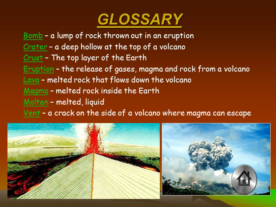 GLOSSARY BombBomb – a lump of rock thrown out in an eruption CraterCrater – a deep hollow at the top of a volcano CrustCrust – The top layer of the Earth EruptionEruption – the release of gases, magma and rock from a volcano LavaLava – melted rock that flows down the volcano MagmaMagma – melted rock inside the Earth MoltenMolten – melted, liquid VentVent – a crack on the side of a volcano where magma can escape