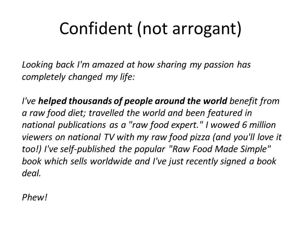 Confident (not arrogant) Looking back I'm amazed at how sharing my passion has completely changed my life: I've helped thousands of people around the