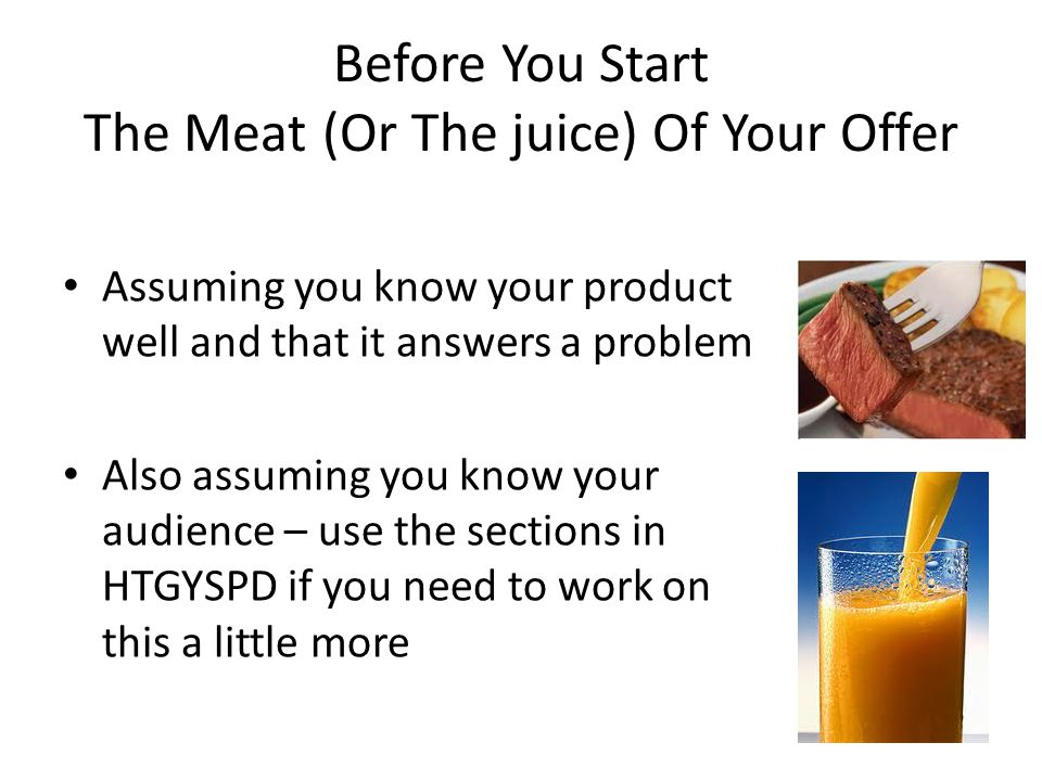 Before You Start The Meat (Or The juice) Of Your Offer Assuming you know your product well and that it answers a problem Also assuming you know your a