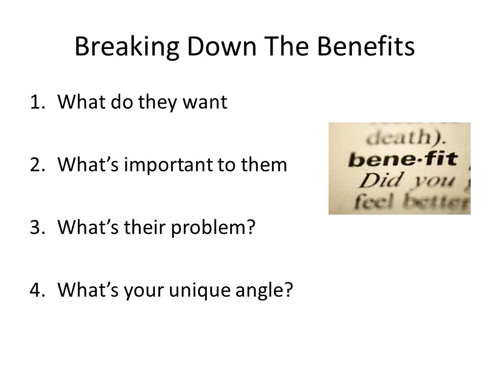Breaking Down The Benefits 1.What do they want 2.What's important to them 3.What's their problem? 4.What's your unique angle?