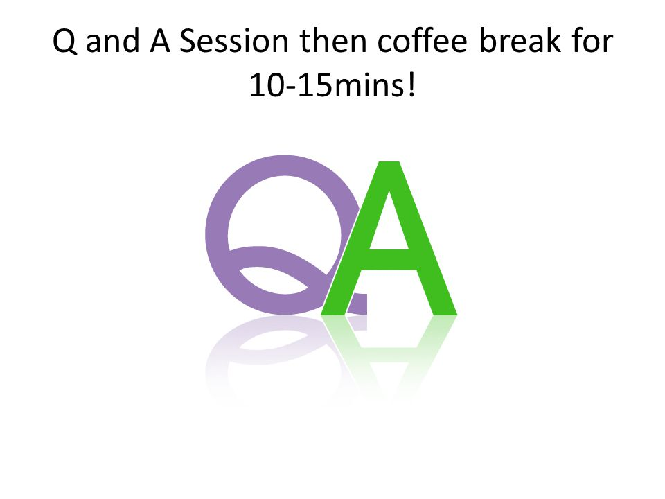 Q and A Session then coffee break for 10-15mins!